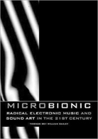 Micro Bionic: Radical Electronic Music And Sound Art In The 21st Century